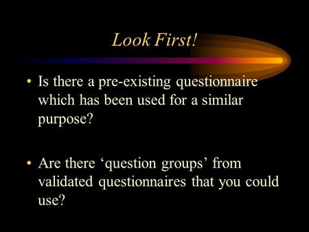 Look First! Is there a pre-existing questionnaire which has been used for a similar purpose? Are there 'question groups' from validated questionnaires.