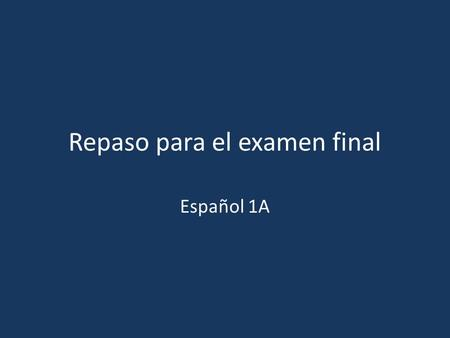 Repaso para el examen final Español 1A. The exam will have 3 parts: Speaking- 2 questions (unknown to student) (50 pts) Writing- 1 prompt (unknown to.
