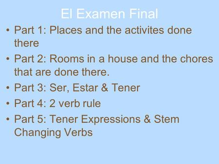 El Examen Final Part 1: Places and the activites done there Part 2: Rooms in a house and the chores that are done there. Part 3: Ser, Estar & Tener Part.