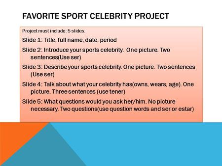 FAVORITE SPORT CELEBRITY PROJECT Project must include: 5 slides. Slide 1: Title, full name, date, period Slide 2: Introduce your sports celebrity. One.