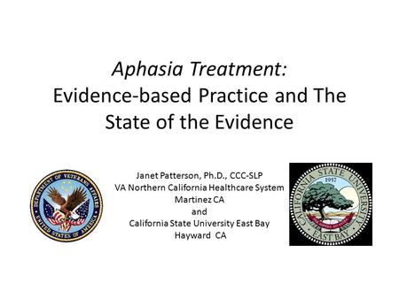 Aphasia Treatment: Evidence-based Practice and The State of the Evidence Janet Patterson, Ph.D., CCC-SLP VA Northern California Healthcare System Martinez.