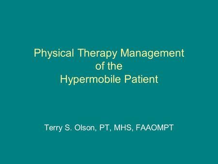 Physical Therapy Management of the Hypermobile Patient Terry S. Olson, PT, MHS, FAAOMPT.