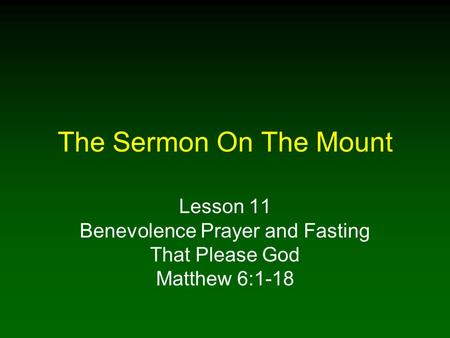 The Sermon On The Mount Lesson 11 Benevolence Prayer and Fasting That Please God Matthew 6:1-18.