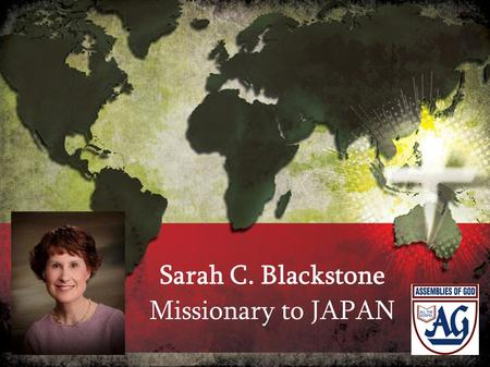 Sarah C. Blackstone Missionary to JAPAN. PLEASE PRAY THAT: The lost, without Christ as Savior, turn to Him whole-heartedly!