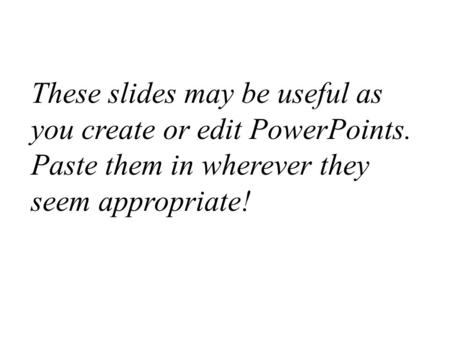 These slides may be useful as you create or edit PowerPoints. Paste them in wherever they seem appropriate!