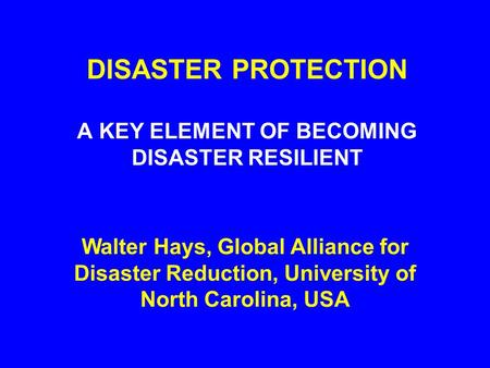 DISASTER PROTECTION A KEY ELEMENT OF BECOMING DISASTER RESILIENT Walter Hays, Global Alliance for Disaster Reduction, University of North Carolina, USA.
