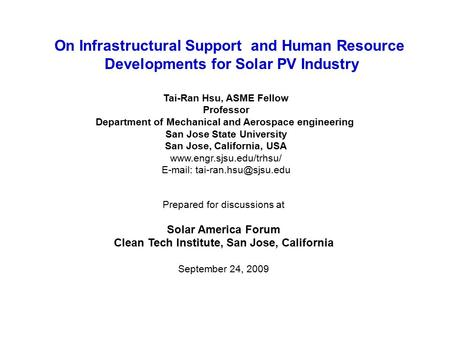 On Infrastructural Support and Human Resource Developments for Solar PV Industry Tai-Ran Hsu, ASME Fellow Professor Department of Mechanical and Aerospace.