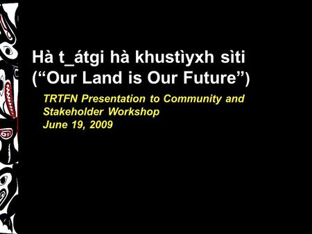 "TRTFN Presentation to Community and Stakeholder Workshop June 19, 2009 Hà t_átgi hà khustìyxh sìti (""Our Land is Our Future"" )"