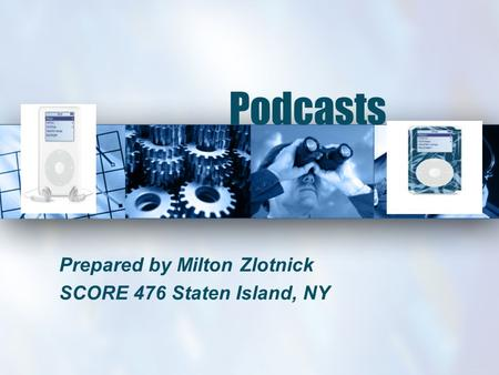 Podcasts Prepared by Milton Zlotnick SCORE 476 Staten Island, NY.
