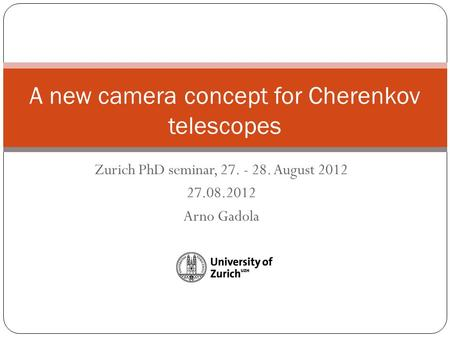 Zurich PhD seminar, 27. - 28. August 2012 27.08.2012 Arno Gadola A new camera concept for Cherenkov telescopes.