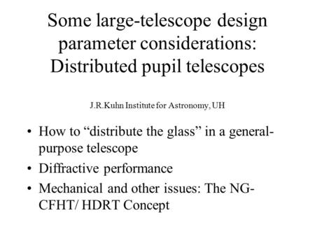 "Some large-telescope design parameter considerations: Distributed pupil telescopes J.R.Kuhn Institute for Astronomy, UH How to ""distribute the glass"" in."