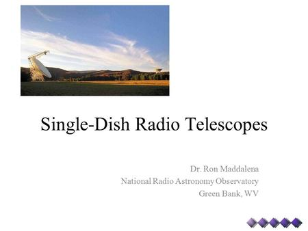 Single-Dish Radio Telescopes Dr. Ron Maddalena National Radio Astronomy Observatory Green Bank, WV.