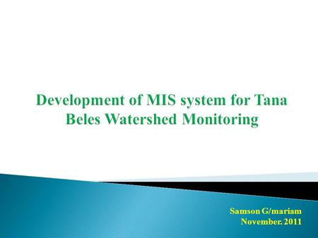 Samson G/mariam November. 2011. 1. Steps for Tana Belse MIS Development 2. Web based MIS/M&E Application Development 3. Assumptions, Problems and Recommendations.