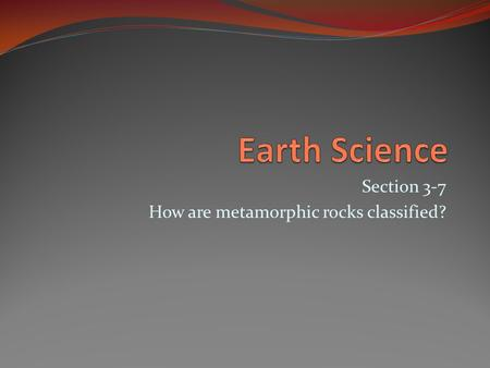 Section 3-7 How are metamorphic rocks classified?.