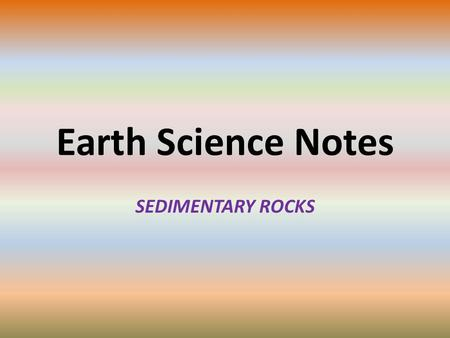 Earth Science Notes SEDIMENTARY ROCKS. Objectives I can… Explain what Sedimentary Rocks are Explain the processes that create sediments and sedimentary.