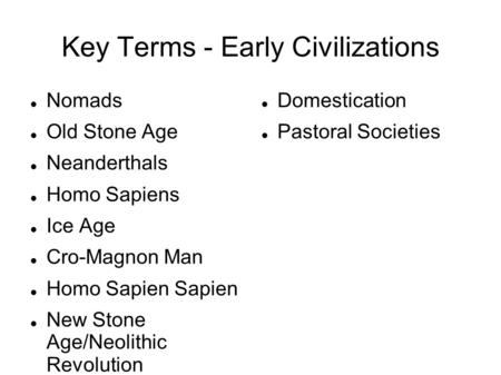 Key Terms - Early Civilizations Nomads Old Stone Age Neanderthals Homo Sapiens Ice Age Cro-Magnon Man Homo Sapien Sapien New Stone Age/Neolithic Revolution.