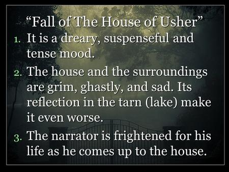 """Fall of The House of Usher"" 1. It is a dreary, suspenseful and tense mood. 2. The house and the surroundings are grim, ghastly, and sad. Its reflection."