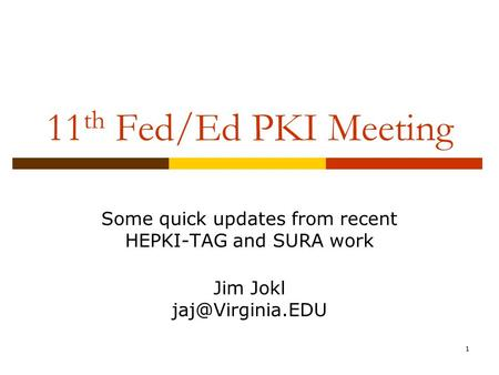 1 11 th Fed/Ed PKI Meeting Some quick updates from recent HEPKI-TAG and SURA work Jim Jokl