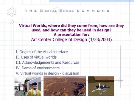 Virtual Worlds, where did they come from, how are they used, and how can they be used in design? A presentation for: Art Center College of Design (1/23/2003)