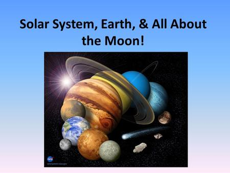 Solar System, Earth, & All About the Moon!. The Solar System Consists of: – Sun – 8 planets Pluto is now considered a Dwarf – About 90 satellites of the.