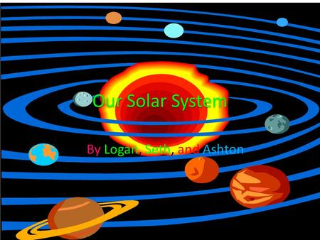 Our Solar System By Logan, Seth, and Ashton The Sun The Sun is a huge star The Sun is a important part of the solar system The Sun causes seasons The.