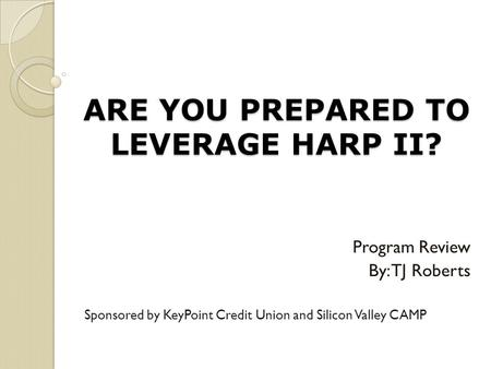 ARE YOU PREPARED TO LEVERAGE HARP II? Program Review By: TJ Roberts Sponsored by KeyPoint Credit Union and Silicon Valley CAMP.