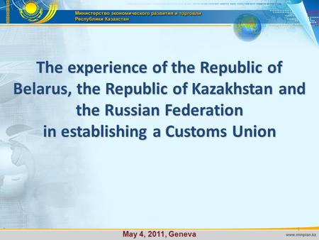 The experience of the Republic of Belarus, the Republic of Kazakhstan and the Russian Federation in establishing a Customs Union May 4, 2011, Geneva 1.