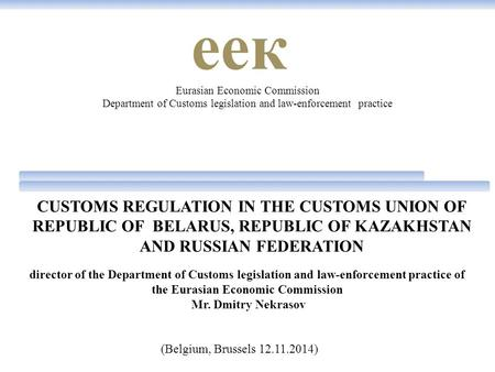 CUSTOMS REGULATION IN THE CUSTOMS UNION OF REPUBLIC OF BELARUS, REPUBLIC OF KAZAKHSTAN AND RUSSIAN FEDERATION Eurasian Economic Commission Department of.