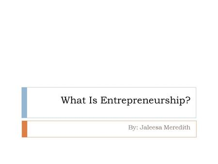 What Is Entrepreneurship? By: Jaleesa Meredith. Differences between Employees and Entrepreneurs  Most Americans earn money by working a business  A.