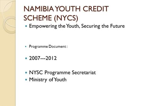 NAMIBIA YOUTH CREDIT SCHEME (NYCS) Empowering the Youth, Securing the Future Programme Document : 2007---2012 NYSC Programme Secretariat Ministry of Youth.