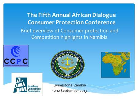 Brief overview of Consumer protection and Competition highlights in Namibia The Fifth Annual African Dialogue Consumer Protection Conference Livingstone,