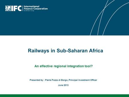 Railways in Sub-Saharan Africa An effective regional integration tool? Presented by : Pierre Pozzo di Borgo, Principal Investment Officer June 2013.