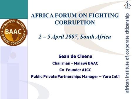 AFRICA FORUM ON FIGHTING CORRUPTION 2 – 5 April 2007, South Africa Sean de Cleene Chairman - Malawi BAAC Co-Founder AICC Public Private Partnerships Manager.