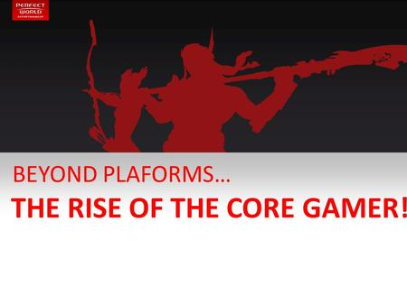BEYOND PLAFORMS… THE RISE OF THE CORE GAMER!. 2 MY BACKGROUND CORE, CORE & CORE ! 8 years in gaming … still a newbie! Since 2010 in F2P. From console.