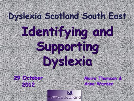 29 October 2012 Identifying and Supporting Dyslexia Moira Thomson & Anne Warden Dyslexia Scotland South East.