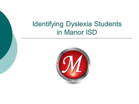 Identifying Dyslexia Students in Manor ISD. Contacts  Dyslexia Specialists  Responsible for interventions and testing Kathy McKay – BTE, PCE, and contact.