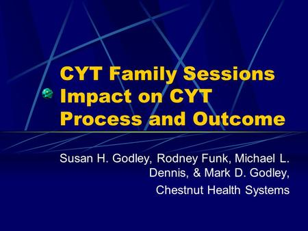 CYT Family Sessions Impact on CYT Process and Outcome Susan H. Godley, Rodney Funk, Michael L. Dennis, & Mark D. Godley, Chestnut Health Systems.