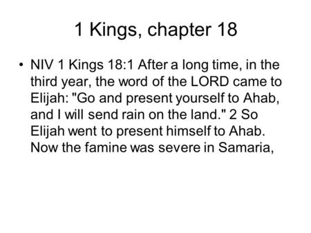 1 Kings, chapter 18 NIV 1 Kings 18:1 After a long time, in the third year, the word of the LORD came to Elijah: Go and present yourself to Ahab, and I.