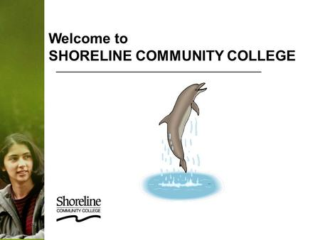 Welcome to SHORELINE COMMUNITY COLLEGE. Employee Orientation Welcome & Introduction About Shoreline CC General Employee Information Payroll & Benefits.