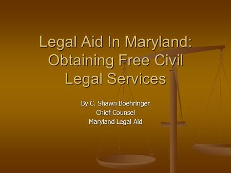 Legal Aid In Maryland: Obtaining Free Civil Legal Services By C. Shawn Boehringer Chief Counsel Maryland Legal Aid.
