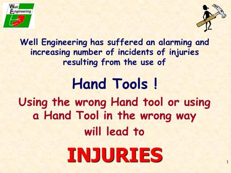 1 Well Engineering has suffered an alarming and increasing number of incidents of injuries resulting from the use of Hand Tools ! Using the wrong Hand.