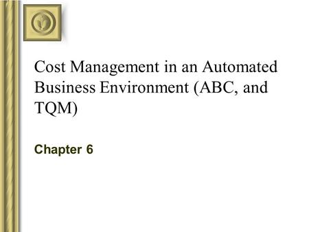 Cost Management in an Automated Business Environment (ABC, and TQM) Chapter 6.