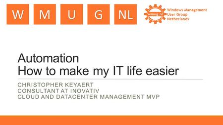 WMU GNL Automation How to make my IT life easier CHRISTOPHER KEYAERT CONSULTANT AT INOVATIV CLOUD AND DATACENTER MANAGEMENT MVP.