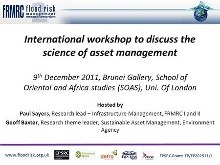 Www.floodrisk.org.uk EPSRC Grant: EP/FP202511/1 International workshop to discuss the science of asset management 9 th December 2011, Brunei Gallery, School.
