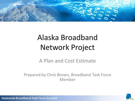 Alaska Broadband Network Project A Plan and Cost Estimate Prepared by Chris Brown, Broadband Task Force Member Statewide Broadband Task Force Summit.