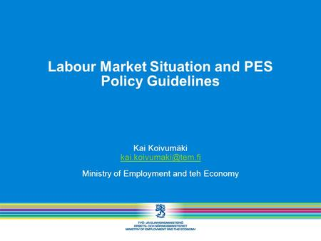 Labour Market Situation and PES Policy Guidelines Kai Koivumäki Ministry of Employment and teh Economy.