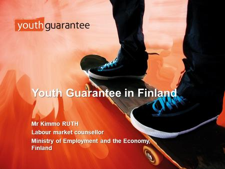 Youth Guarantee in Finland Mr Kimmo RUTH Labour market counsellor Ministry of Employment and the Economy, Finland.