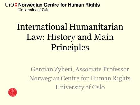 International Humanitarian Law: History and Main Principles Gentian Zyberi, Associate Professor Norwegian Centre for Human Rights University of Oslo.