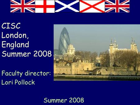 CISC London, England Summer 2008 Faculty director: Lori Pollock Summer 2008.