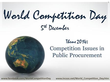 World Competition Day 5 th December www.facebook.com/WorldCompetitionDaywww.incsoc.net/World_Competition_Day.htm 1 Theme 2014 : Competition Issues in Public.